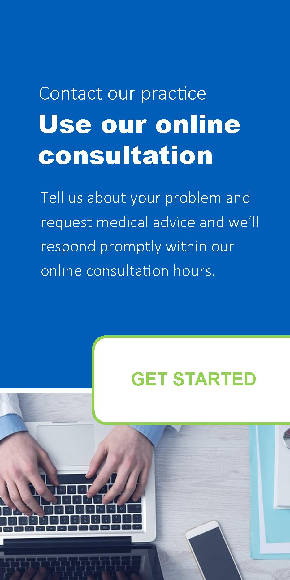 Contact our practice use our online consultation tell us about your problem and request medical advice and we will respond promptly within our online consultation hours get started